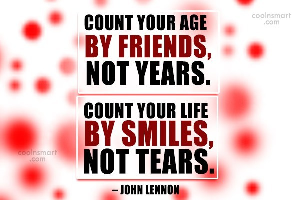 Quote: Count your age by friends, not years....