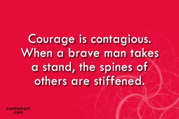Courage Quote: Courage is contagious. When a brave man...