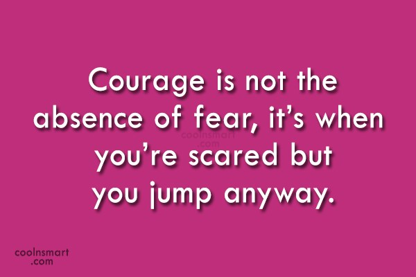 Fear Quote: Courage is not the absence of fear,...
