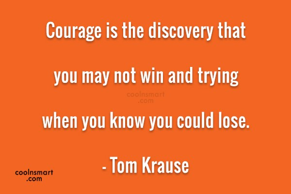 Quote: Courage is the discovery that you may...
