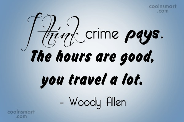 Quote: I think crime pays. The hours are...