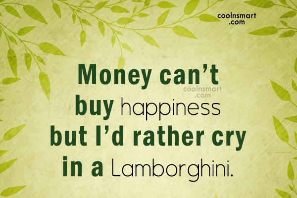 Money Quote: Money can't buy happiness but I'd rather...