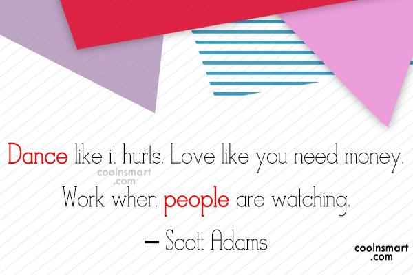 Quote: Dance like it hurts. Love like you...
