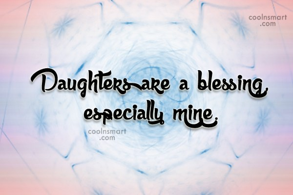 Daughter Quote: Daughters are a blessing, especially mine.