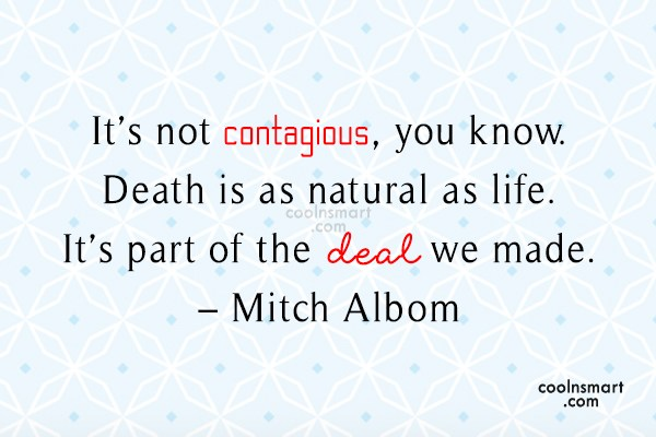 Quote: It's not contagious, you know. Death is...