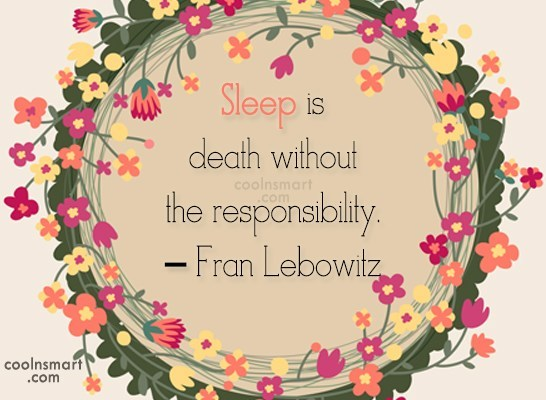 Quote: Sleep is death without the responsibility. –...