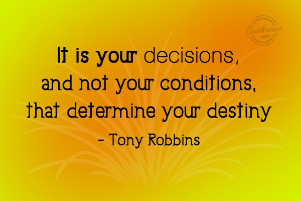 Quote: It is your decisions, and not your...