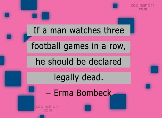 Quote: If a man watches three football games...