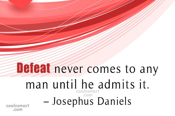 Quote: Defeat never comes to any man until...