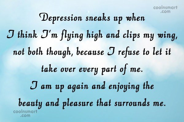Life Quote: Depression sneaks up when I think I'm...