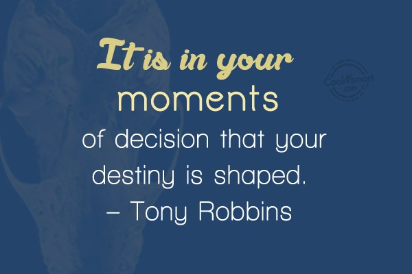 Quote: It is in your moments of decision...