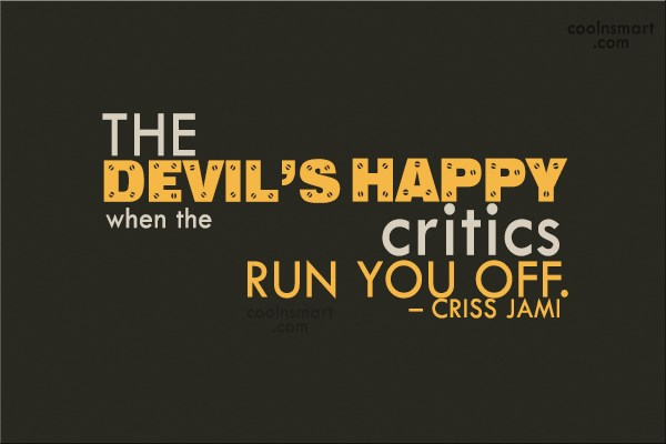 Quote: The devil's happy when the critics run...