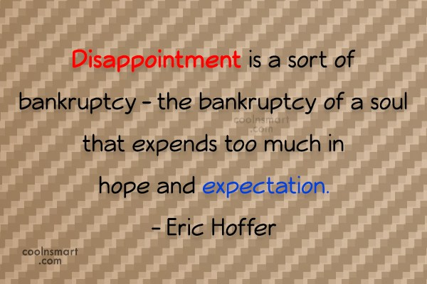Quote: Disappointment is a sort of bankruptcy –...