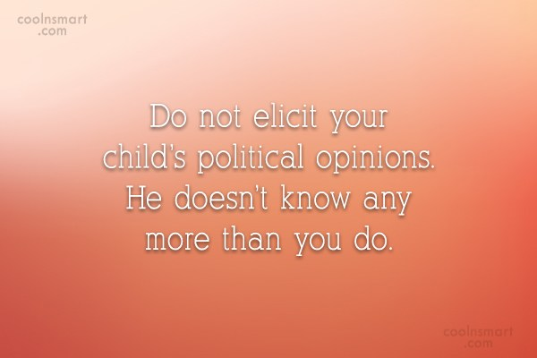 Quote: Do not elicit your child's political opinions....