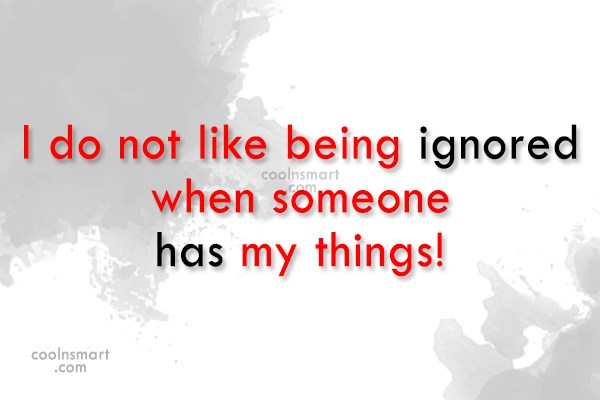 Being Ignored Quote: I do not like being ignored when...