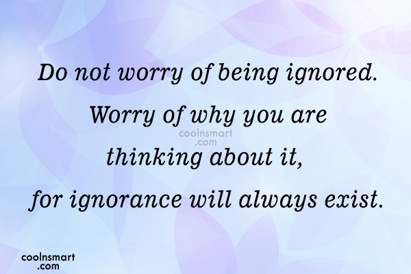 Being Ignored Quote: Do not worry of being ignored. Worry...