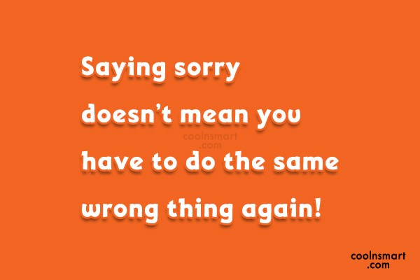 Sorry Quote: Saying sorry doesn't mean you have to...