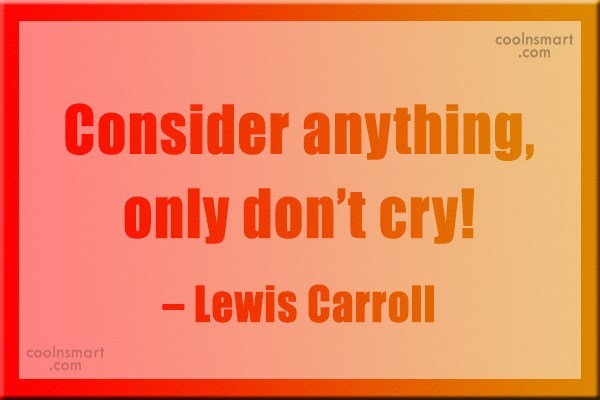 Quote: Consider anything, only don't cry! – Lewis...