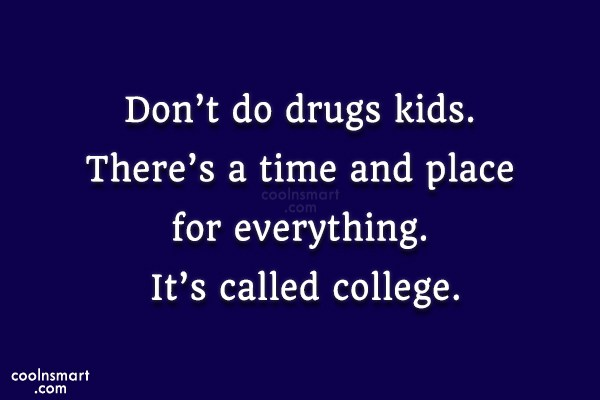 College Quote: Don't do drugs kids. There's a time...