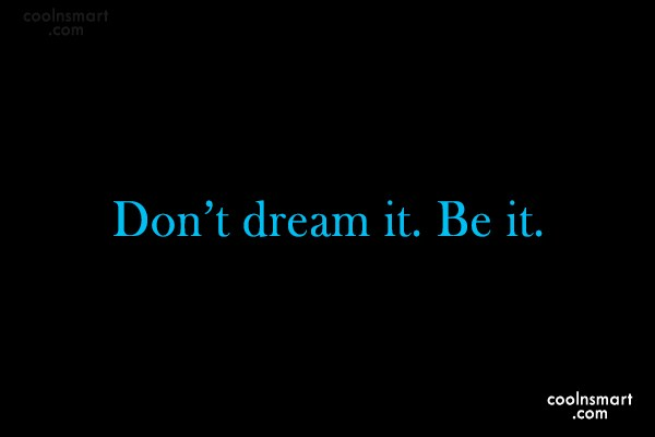 Quote: Don't dream it. Be it.
