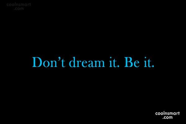 Dream Quote: Don't dream it. Be it.