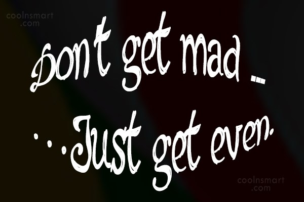 Anger Quote: Don't get mad …Just get even.