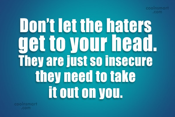 Insecurity Quote: Don't let the haters get to your...