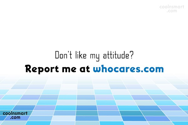 Attitude Quote: Don't like my attitude? Report me at...