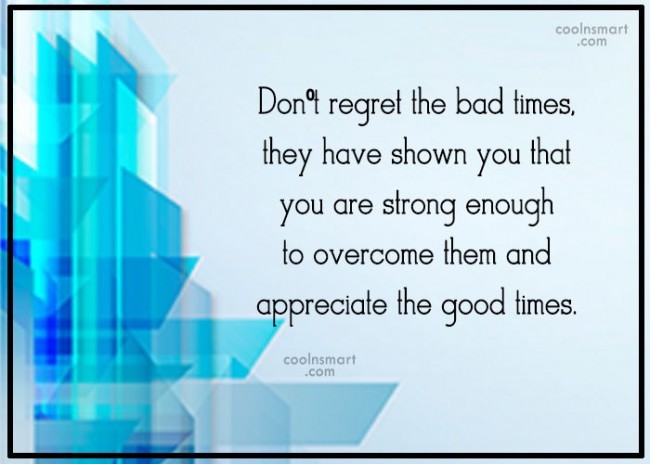 Regret Quote: Don't regret the bad times, they have...