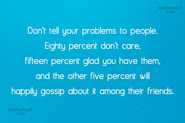 Problem Quote: Don't tell your problems to people. Eighty...
