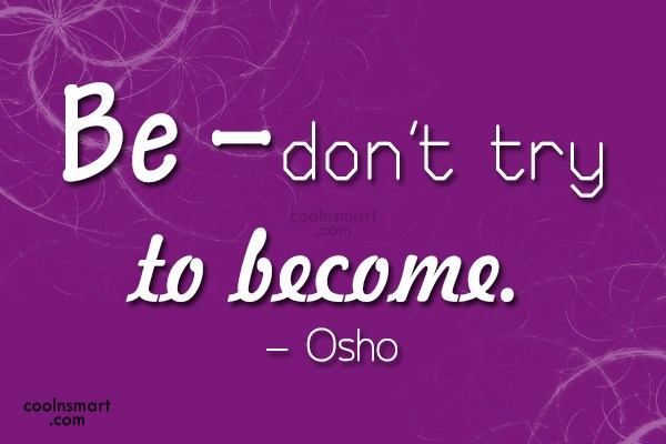 Quote: Be – don't try to become. –...