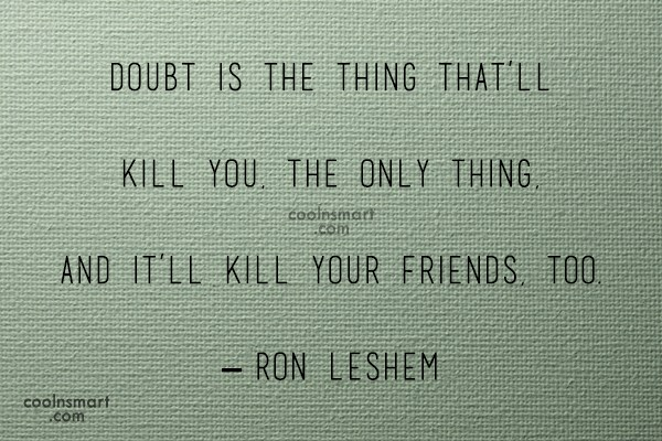 Doubt Quote: Doubt is the thing that'll kill you,...