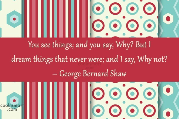 Quote: You see things; and you say, Why?...