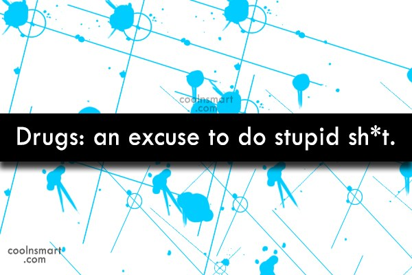 Drugs Quote: Drugs: an excuse to do stupid sh*t.