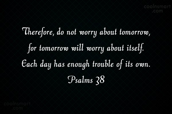 Worry Quote: Therefore, do not worry about tomorrow, for...