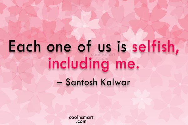 Quote: Each one of us is selfish, including...