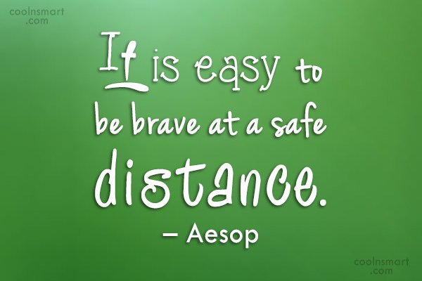 Courage Quote: It is easy to be brave at...