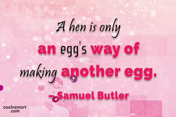 Quote: A hen is only an egg's way...