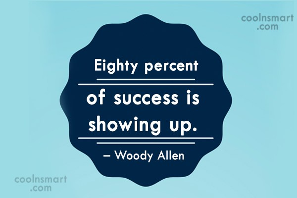Quote: Eighty percent of success is showing up....