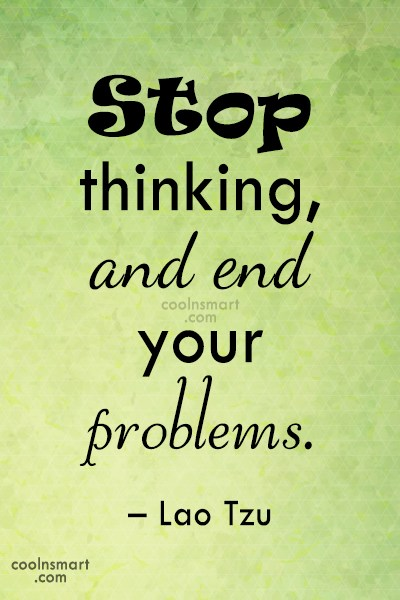 Quote: Stop thinking, and end your problems. –...