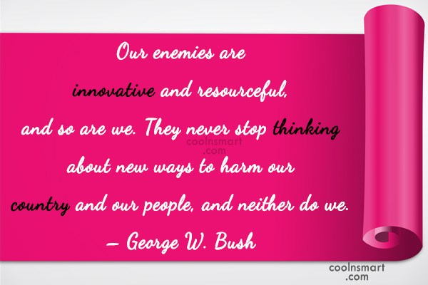 Quote: Our enemies are innovative and resourceful, and...