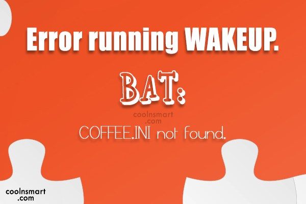 Quote: Error running WAKEUP.BAT: COFFEE.INI not found. - CoolNsmart.com