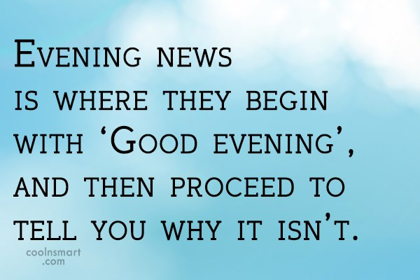 Witty Quote: Evening news is where they begin with...