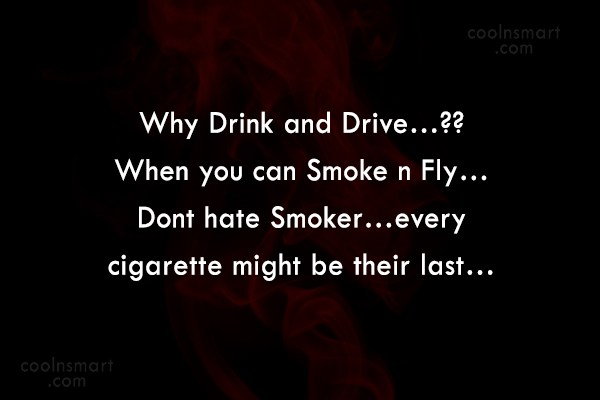 Smoking Quote: Why Drink and Drive…?? When you can...