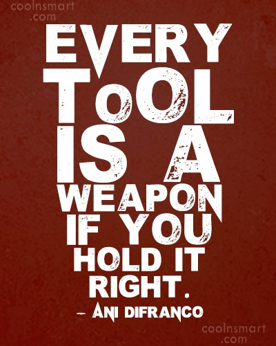 Weapons Quote: Every tool is a weapon if you...