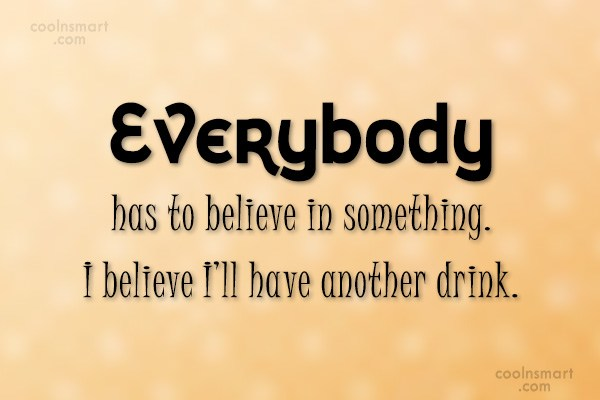 Alcohol Quote: Everybody has to believe in something. I...
