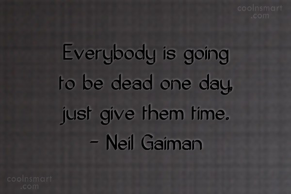 Quote: Everybody is going to be dead one...
