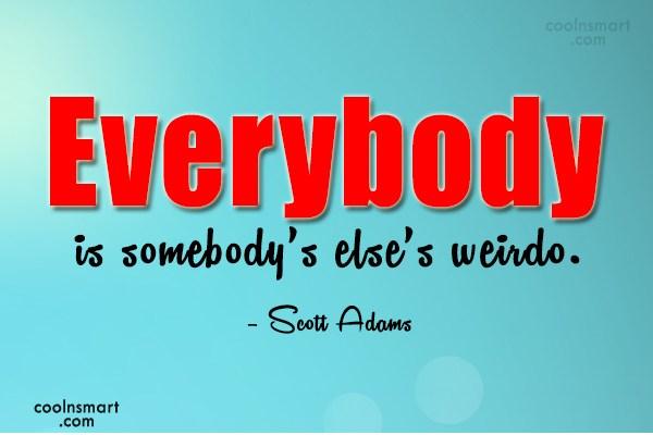 Quote: Everybody is somebody's else's weirdo. – Scott...