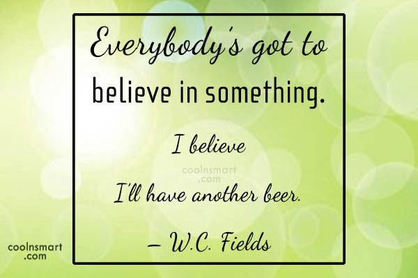 Quote: Everybody's got to believe in something. I...