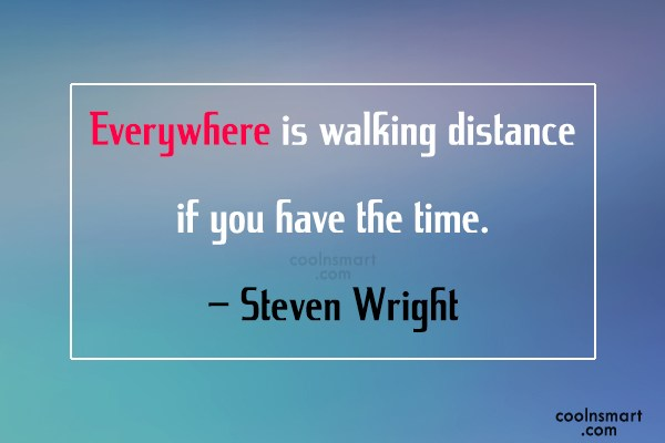 Quote: Everywhere is walking distance if you have...